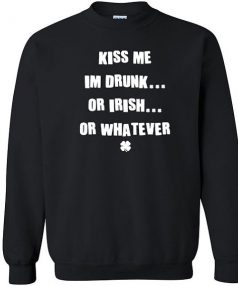 Kiss me I'm Irish drunk whatever Unisex Sweatshirt