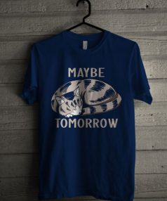 Maybe Tomorrow Unisex T Shirt