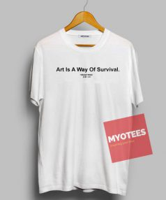 Art Is A Way Of Survival Unisex T Shirt