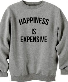 Happines Is Expensive Unisex Sweatshirt