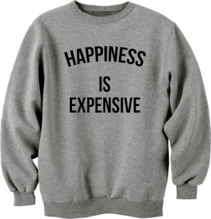 Happines Is Expensive Unisex Sweatshirt