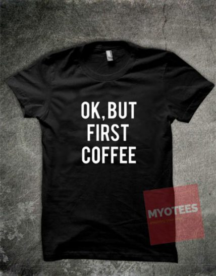 Ok But First Coffee Unisex T Shirt