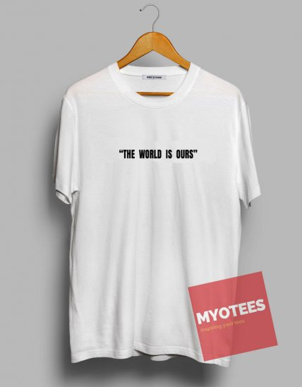 The World Is Ours Unisex T Shirt