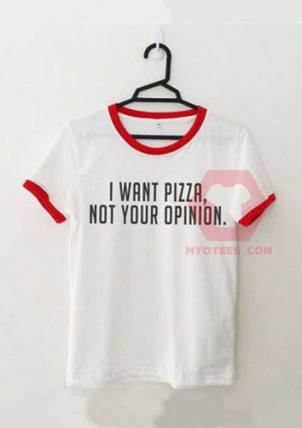I Want Pizza Not Your Opinion Unisex T Shirt