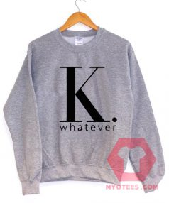 K Whatever Unisex Sweatshirt