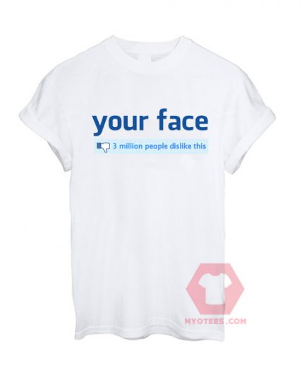 Your Face 3 Million People Dislike This Unisex T Shirt