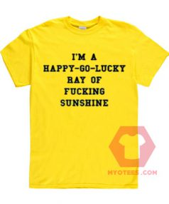 I am a Happy Go Lucky Ray Of Fucking Sunshine Unisex T Shirt
