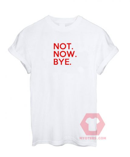 Not Now Bye White T shirt Unisex T - Shirt