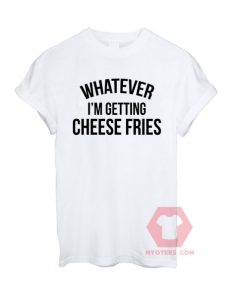 Whatever i'm Getting Cheese Fries Unisex T Shirt