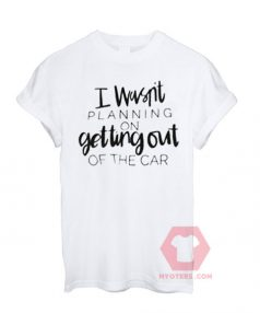 I Wasn't Planning on Getting Out of The Car Unisex T-Shirt