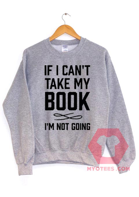 Funny If I Can't Take My Book Unisex Sweatshirt