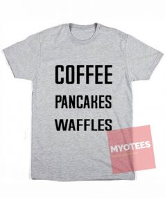 Cheap Custom Tees Coffee Pancakes Waffles On Sale