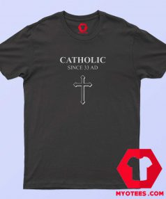 Catholic Since 33 AD Funny T-Shirt