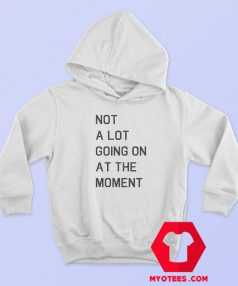 Not A Lot Going On At The Moment Hoodie Cheap