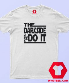 The Dark Side Made Me Do It T Shirt