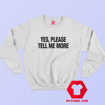 Yes Please Tell Me More Graphic Sweatshirt