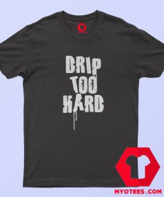 Drip Too Hard Graphic T Shirt
