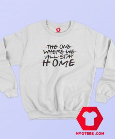 The One Where we All Stay Home Sweatshirt