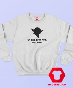 Yoda Up The Shut Fuck You Must Sweatshirt