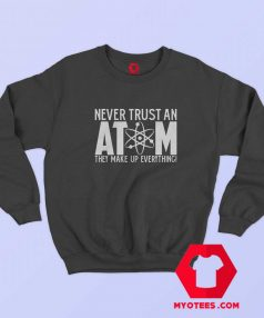 Never Trust An Atom They Make Up Everything Sweatshirt