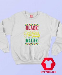 Black Fathers Matter Happy Father's Day Sweatshirt