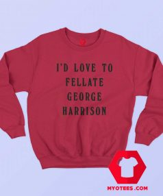 Id Love To Fellate George Harrison Unisex Sweatshirt