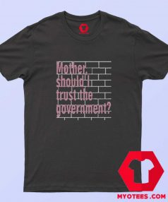 Mother Should I Trust The Government Unisex T shirt