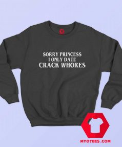 Sorry Princess I Only Date Crack Whores Sweatshirt