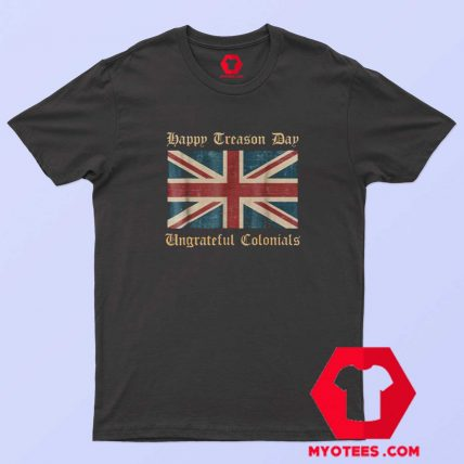 Happy Treason Day Ungrateful Colonials T Shirt