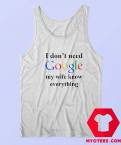 I Dont Need Google My Wife Knows Everything Tank Top