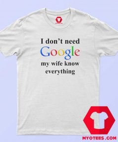 I Dont Need Google My Wife Knows Everything Tshirt