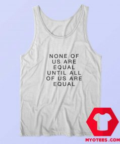 None Of Us Are Equal Until All Of Us Are Equal Tank Top