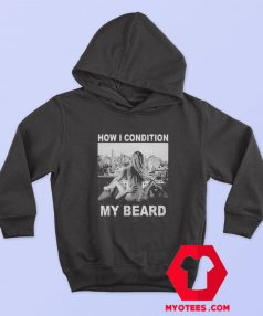 How I Condition My Beard Funny Hoodie