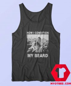 How I Condition My Beard Funny Tank Top