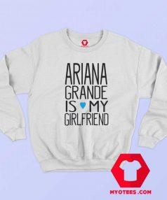 Ariana Grande Is My Girl Friend Sweatshirt
