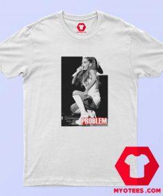 Ariana Grande Problem Unisex T Shirt
