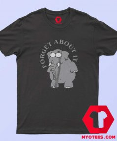 Funny Forget About It Elephant Unisex T Shirt