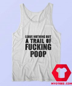 Leave Nothing But A Trail Of Fucking Poop Tank Top