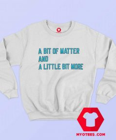 A Bit Of Matter And A Little Bit More Sweatshirt