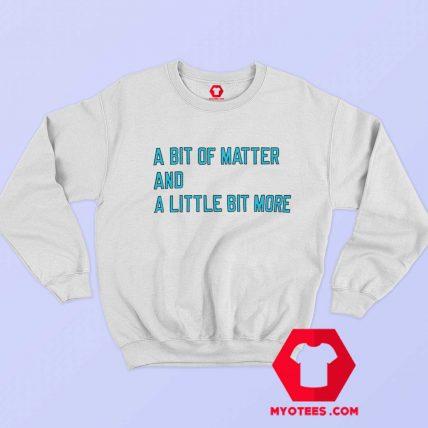 A Bit Of Matter And A Little Bit More Sweatshirt