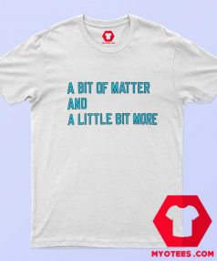 A Bit Of Matter And A Little Bit More T Shirt