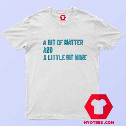 A Bit Of Matter And A Little Bit More T Shirt