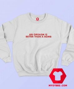 An Orgasm Better Than A Bomb Graphic Sweatshirt