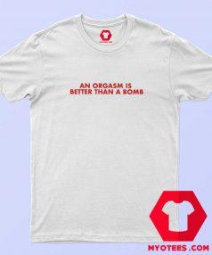 An Orgasm Better Than A Bomb Graphic T Shirt