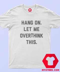 Hang On Let Me Overthink This Unisex T Shirt