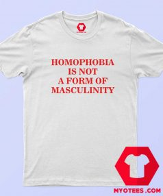 Homophobia Is Not A Form Of Masculinity T Shirt