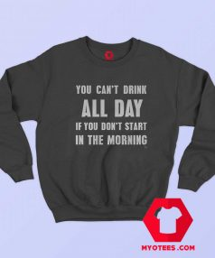 You Cant Drink All Day In The Morning Sweatshirt