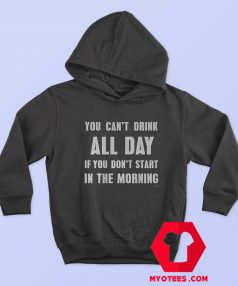 You Cant Drink All Day In The Morning Unisex Hoodie