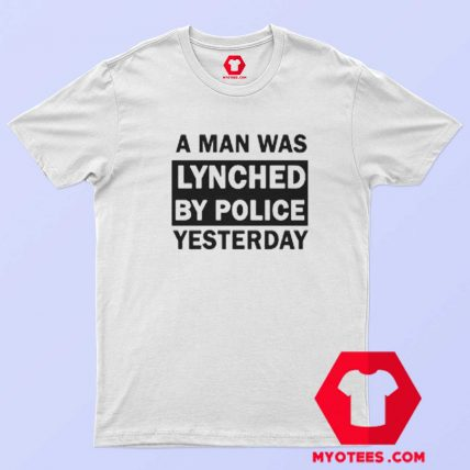 A Man Was Lynched By Police Yesterday T Shirt