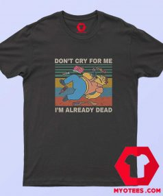 Dont Cry for Me im Already Dead Simpson T Shirt